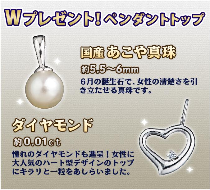 Wプレゼント!ペンダントトップ/国産あこや真珠:約5.5〜6mm 6月の誕生石で、女性の清楚さを引き立たせる真珠です。ダイヤモンド:約0.01ct 憧れのダイヤモンドも進呈!女性に大人気のハート型デザインのトップにキラリと一粒をあしらいました。